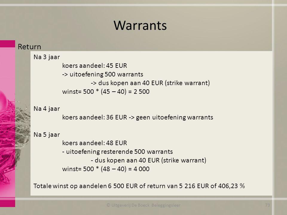 Return Warrants © Uitgeverij De Boeck Beleggingsleer Na 3 jaar koers aandeel: 45 EUR -> uitoefening 500 warrants -> dus kopen aan 40 EUR (strike warrant) winst= 500 * (45 – 40) = 2 500 Na 4 jaar koers aandeel: 36 EUR -> geen uitoefening warrants Na 5 jaar koers aandeel: 48 EUR - uitoefening resterende 500 warrants - dus kopen aan 40 EUR (strike warrant) winst= 500 * (48 – 40) = 4 000 Totale winst op aandelen 6 500 EUR of return van 5 216 EUR of 406,23 % 73