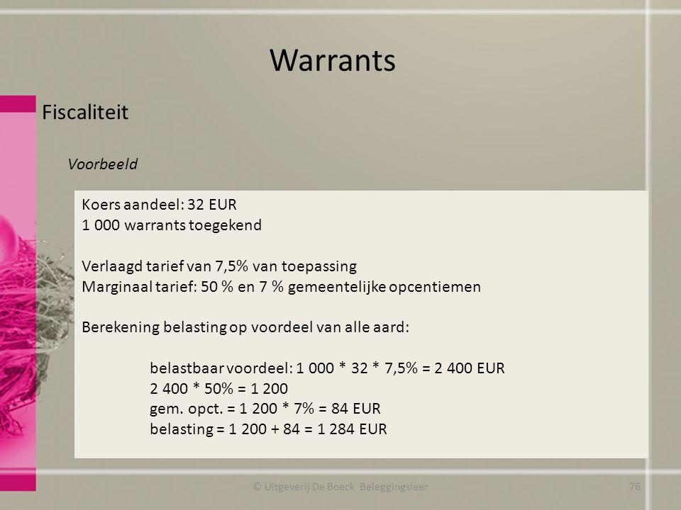 Fiscaliteit Voorbeeld Warrants © Uitgeverij De Boeck Beleggingsleer Koers aandeel: 32 EUR 1 000 warrants toegekend Verlaagd tarief van 7,5% van toepassing Marginaal tarief: 50 % en 7 % gemeentelijke opcentiemen Berekening belasting op voordeel van alle aard: belastbaar voordeel: 1 000 * 32 * 7,5% = 2 400 EUR 2 400 * 50% = 1 200 gem.