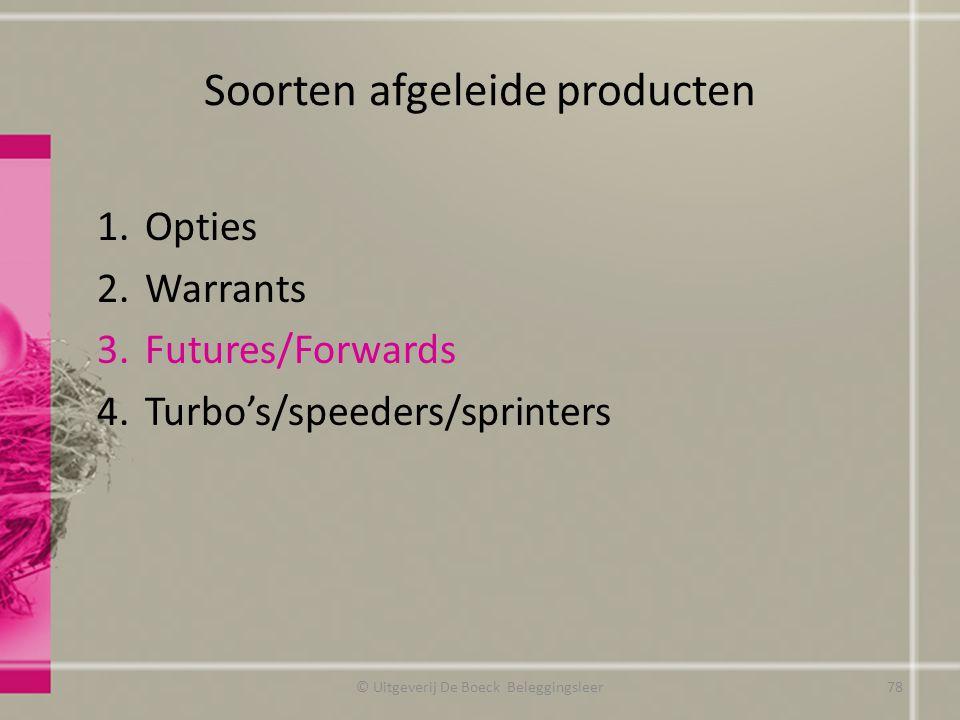 Soorten afgeleide producten 1.Opties 2.Warrants 3.Futures/Forwards 4.Turbo's/speeders/sprinters © Uitgeverij De Boeck Beleggingsleer78