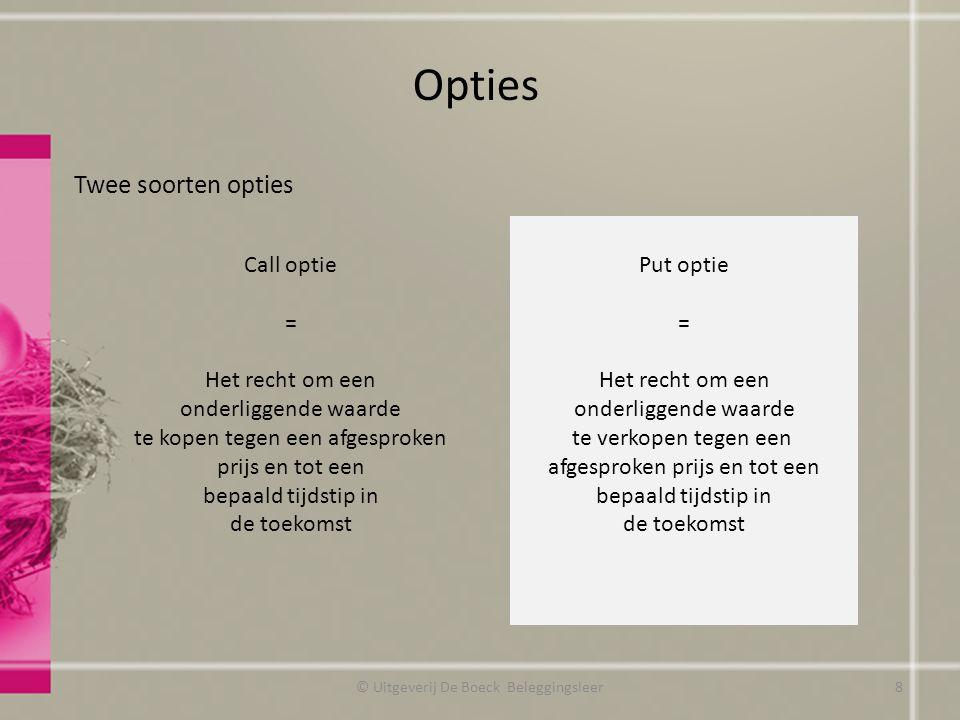 Verkopen van een put Mogelijkheden op vervaldatum (3 gevallen) Geval 1: koers aandeel is 15 EUR -> Optie zal niet worden uitgeoefend (door de koper van de put optie) Geval 2: koers aandeel is hoger dan 15 EUR -> Optie zal niet worden uitgeoefend (door de koper van de put optie) Opties Verkoper put optie wordt niet verplicht de aandelen aan te kopen -> extra rendement van 320 EUR Verkoper put optie wordt niet verplicht de aandelen aan te kopen -> extra rendement van 320 EUR © Uitgeverij De Boeck Beleggingsleer39