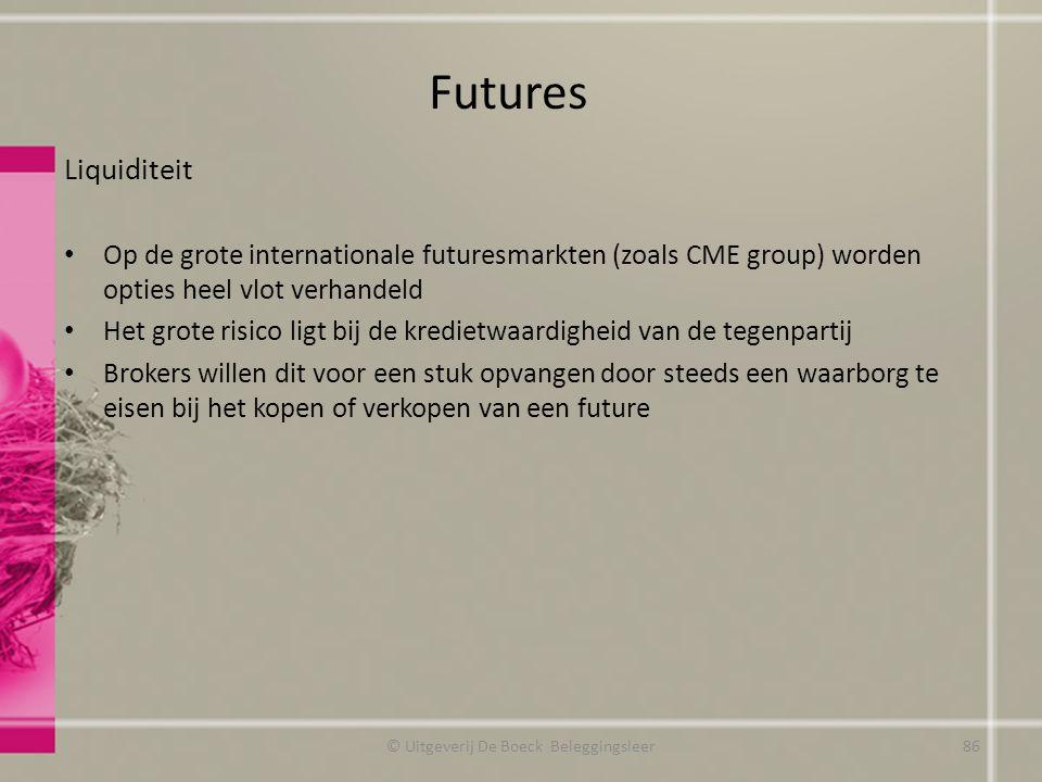 Liquiditeit Op de grote internationale futuresmarkten (zoals CME group) worden opties heel vlot verhandeld Het grote risico ligt bij de kredietwaardigheid van de tegenpartij Brokers willen dit voor een stuk opvangen door steeds een waarborg te eisen bij het kopen of verkopen van een future Futures © Uitgeverij De Boeck Beleggingsleer86