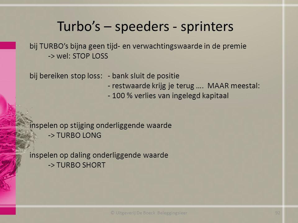 Turbo's – speeders - sprinters © Uitgeverij De Boeck Beleggingsleer bij TURBO's bijna geen tijd- en verwachtingswaarde in de premie -> wel: STOP LOSS bij bereiken stop loss: - bank sluit de positie - restwaarde krijg je terug ….