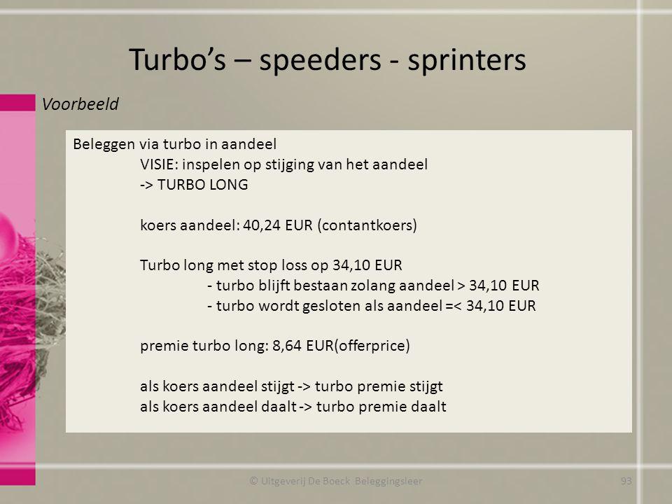 Turbo's – speeders - sprinters © Uitgeverij De Boeck Beleggingsleer Voorbeeld Beleggen via turbo in aandeel VISIE: inspelen op stijging van het aandeel -> TURBO LONG koers aandeel: 40,24 EUR (contantkoers) Turbo long met stop loss op 34,10 EUR - turbo blijft bestaan zolang aandeel > 34,10 EUR - turbo wordt gesloten als aandeel =< 34,10 EUR premie turbo long: 8,64 EUR(offerprice) als koers aandeel stijgt -> turbo premie stijgt als koers aandeel daalt -> turbo premie daalt 93