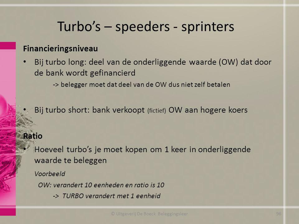 Turbo's – speeders - sprinters © Uitgeverij De Boeck Beleggingsleer Financieringsniveau Bij turbo long: deel van de onderliggende waarde (OW) dat door de bank wordt gefinancierd -> belegger moet dat deel van de OW dus niet zelf betalen Bij turbo short: bank verkoopt (fictief) OW aan hogere koers Ratio Hoeveel turbo's je moet kopen om 1 keer in onderliggende waarde te beleggen Voorbeeld OW: verandert 10 eenheden en ratio is 10 -> TURBO verandert met 1 eenheid 96