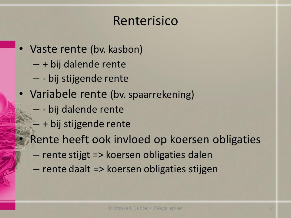 Renterisico Vaste rente (bv. kasbon) – + bij dalende rente – - bij stijgende rente Variabele rente (bv. spaarrekening) – - bij dalende rente – + bij s