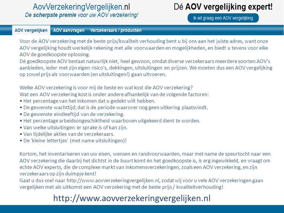 http://www.aovverzekeringvergelijken.nl Voor de AOV verzekering met de beste prijs/kwaliteit verhouding bent u bij ons aan het juiste adres, want onze AOV vergelijking houdt werkelijk rekening met alle voorwaarden en mogelijkheden, en biedt u tevens voor elke AOV de goedkoopste oplossing.