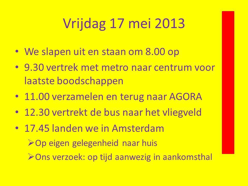 Vrijdag 17 mei 2013 We slapen uit en staan om 8.00 op 9.30 vertrek met metro naar centrum voor laatste boodschappen 11.00 verzamelen en terug naar AGORA 12.30 vertrekt de bus naar het vliegveld 17.45 landen we in Amsterdam  Op eigen gelegenheid naar huis  Ons verzoek: op tijd aanwezig in aankomsthal