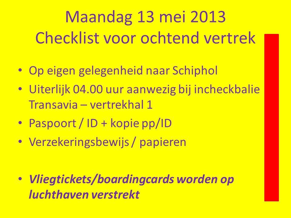 Maandag 13 mei 2013 Checklist voor ochtend vertrek Op eigen gelegenheid naar Schiphol Uiterlijk 04.00 uur aanwezig bij incheckbalie Transavia – vertrekhal 1 Paspoort / ID + kopie pp/ID Verzekeringsbewijs / papieren Vliegtickets/boardingcards worden op luchthaven verstrekt