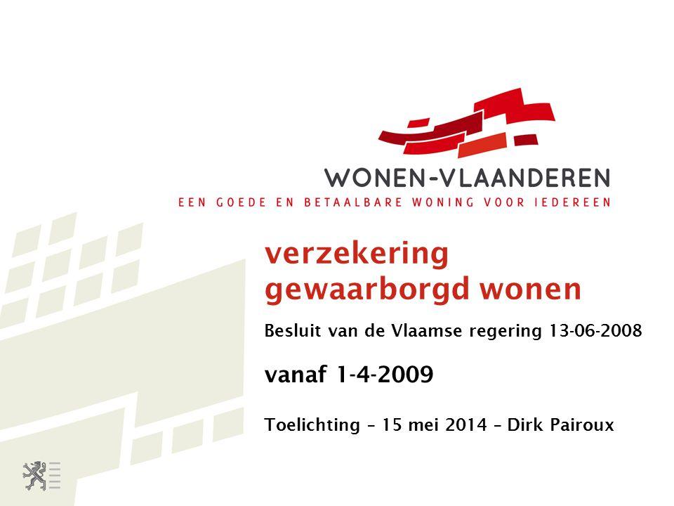 verzekering gewaarborgd wonen Besluit van de Vlaamse regering 13-06-2008 vanaf 1-4-2009 Toelichting – 15 mei 2014 – Dirk Pairoux