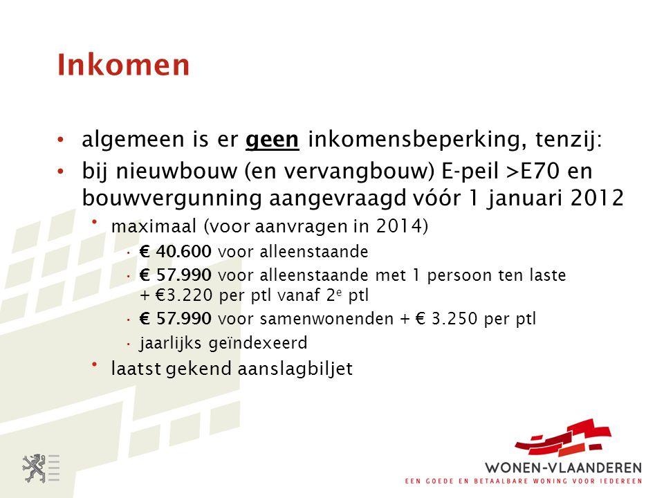 Inkomen algemeen is er geen inkomensbeperking, tenzij: bij nieuwbouw (en vervangbouw) E-peil >E70 en bouwvergunning aangevraagd vóór 1 januari 2012  maximaal (voor aanvragen in 2014) € 40.600 voor alleenstaande € 57.990 voor alleenstaande met 1 persoon ten laste + €3.220 per ptl vanaf 2 e ptl € 57.990 voor samenwonenden + € 3.250 per ptl jaarlijks geïndexeerd  laatst gekend aanslagbiljet