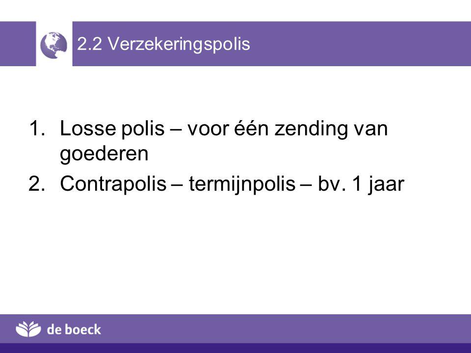 2.2 Verzekeringspolis 1.Losse polis – voor één zending van goederen 2.Contrapolis – termijnpolis – bv. 1 jaar