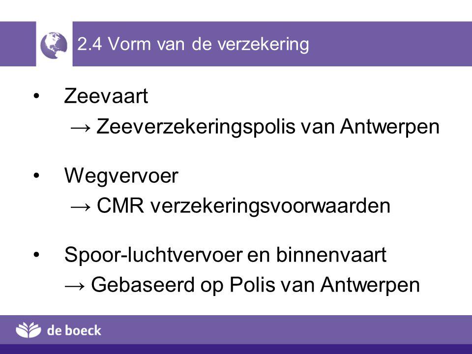 2.4 Vorm van de verzekering Zeevaart → Zeeverzekeringspolis van Antwerpen Wegvervoer → CMR verzekeringsvoorwaarden Spoor-luchtvervoer en binnenvaart → Gebaseerd op Polis van Antwerpen