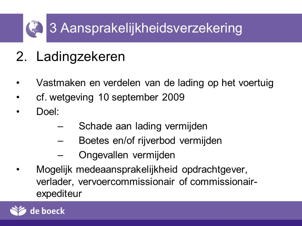 3 Aansprakelijkheidsverzekering 2.Ladingzekeren Vastmaken en verdelen van de lading op het voertuig cf. wetgeving 10 september 2009 Doel: –Schade aan