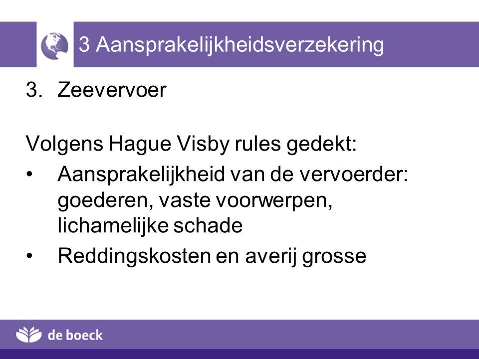 3 Aansprakelijkheidsverzekering 3.Zeevervoer Volgens Hague Visby rules gedekt: Aansprakelijkheid van de vervoerder: goederen, vaste voorwerpen, licham