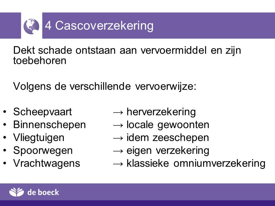 4 Cascoverzekering Dekt schade ontstaan aan vervoermiddel en zijn toebehoren Volgens de verschillende vervoerwijze: Scheepvaart → herverzekering Binne