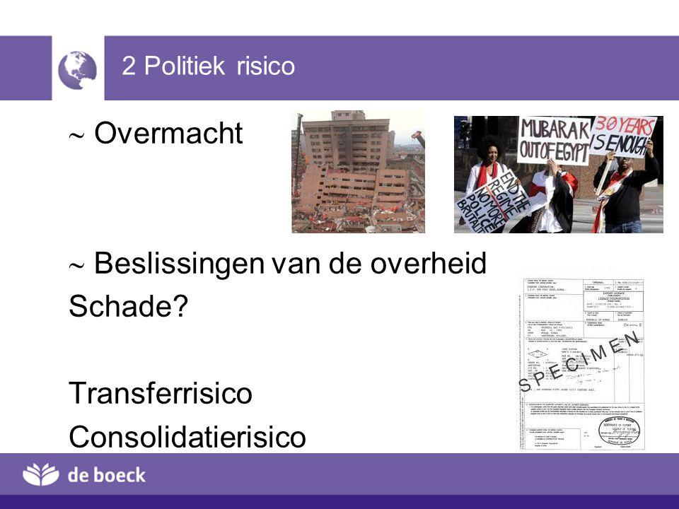 2 Politiek risico  Overmacht  Beslissingen van de overheid Schade? Transferrisico Consolidatierisico
