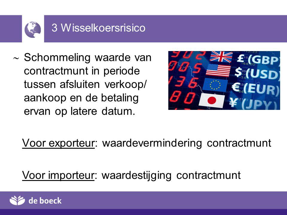 3 Wisselkoersrisico  Schommeling waarde van contractmunt in periode tussen afsluiten verkoop/ aankoop en de betaling ervan op latere datum. Voor expo