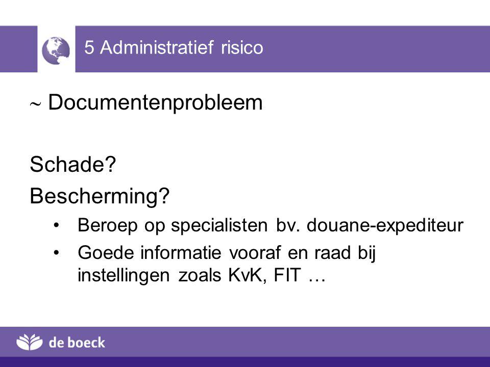 5 Administratief risico  Documentenprobleem Schade? Bescherming? Beroep op specialisten bv. douane-expediteur Goede informatie vooraf en raad bij ins