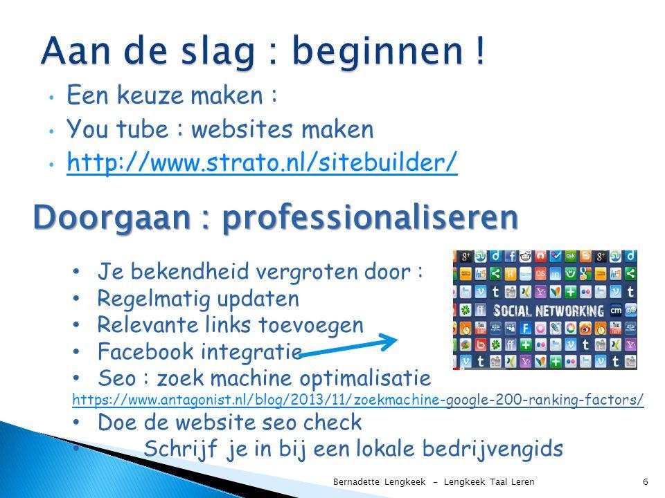 Een keuze maken : You tube : websites maken http://www.strato.nl/sitebuilder/ Bernadette Lengkeek - Lengkeek Taal Leren 6 Doorgaan : professionaliseren Je bekendheid vergroten door : Regelmatig updaten Relevante links toevoegen Facebook integratie Seo : zoek machine optimalisatie https://www.antagonist.nl/blog/2013/11/zoekmachine-https://www.antagonist.nl/blog/2013/11/zoekmachine-google-200-ranking-factors/ Doe de website seo check Schrijf je in bij een lokale bedrijvengids