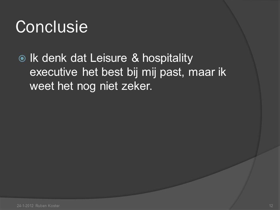 Conclusie  Ik denk dat Leisure & hospitality executive het best bij mij past, maar ik weet het nog niet zeker. 24-1-2012 Ruben Koster12