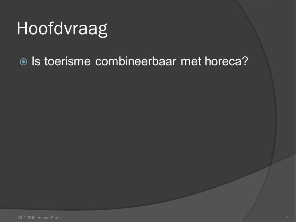Hoofdvraag  Is toerisme combineerbaar met horeca? 24-1-2012 Ruben Koster4
