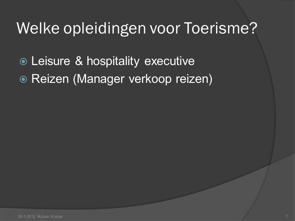 Welke opleidingen voor Toerisme?  Leisure & hospitality executive  Reizen (Manager verkoop reizen) 24-1-2012 Ruben Koster7