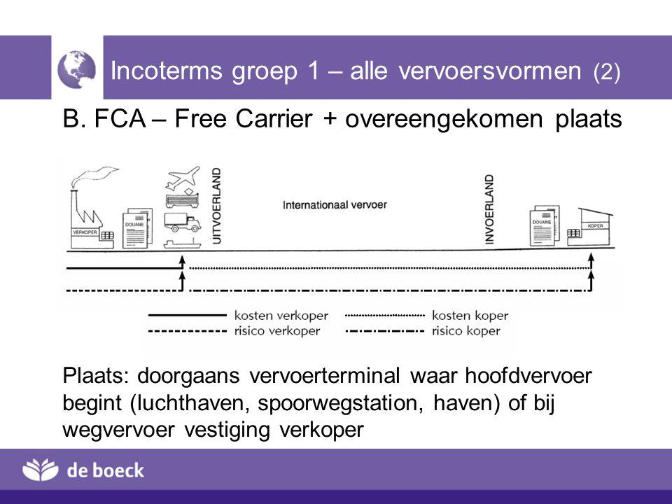 B. FCA – Free Carrier + overeengekomen plaats Incoterms groep 1 – alle vervoersvormen (2) Plaats: doorgaans vervoerterminal waar hoofdvervoer begint (