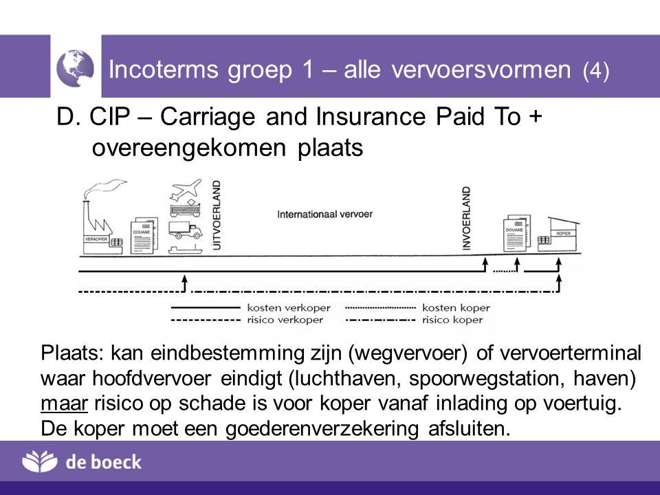 D. CIP – Carriage and Insurance Paid To + overeengekomen plaats Incoterms groep 1 – alle vervoersvormen (4) Plaats: kan eindbestemming zijn (wegvervoe