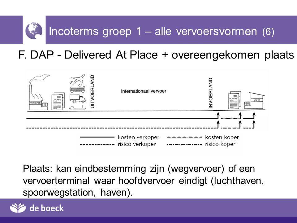 F. DAP - Delivered At Place + overeengekomen plaats Incoterms groep 1 – alle vervoersvormen (6) Plaats: kan eindbestemming zijn (wegvervoer) of een ve