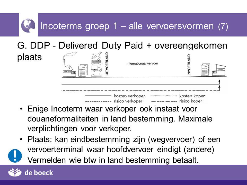 G. DDP - Delivered Duty Paid + overeengekomen plaats Incoterms groep 1 – alle vervoersvormen (7) Enige Incoterm waar verkoper ook instaat voor douanef