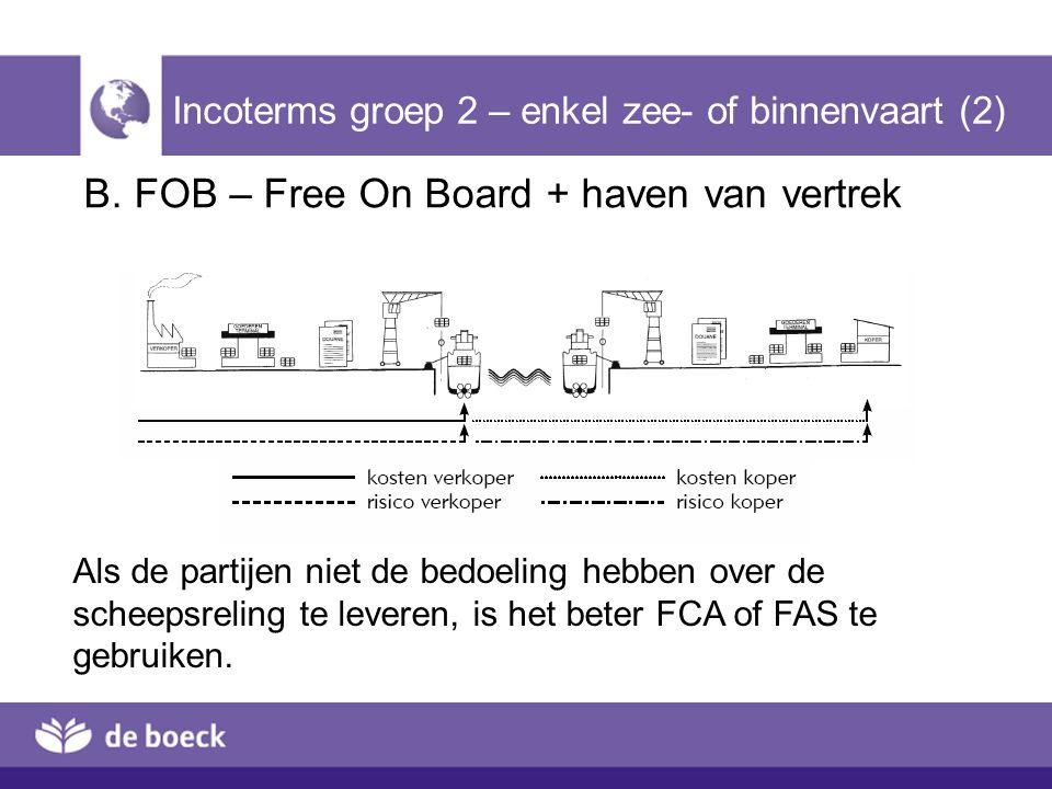 B. FOB – Free On Board + haven van vertrek Incoterms groep 2 – enkel zee- of binnenvaart (2) Als de partijen niet de bedoeling hebben over de scheepsr