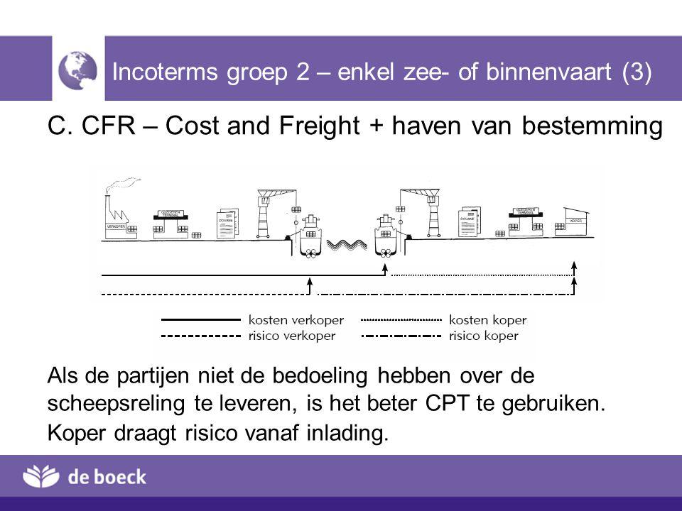 C. CFR – Cost and Freight + haven van bestemming Incoterms groep 2 – enkel zee- of binnenvaart (3) Als de partijen niet de bedoeling hebben over de sc