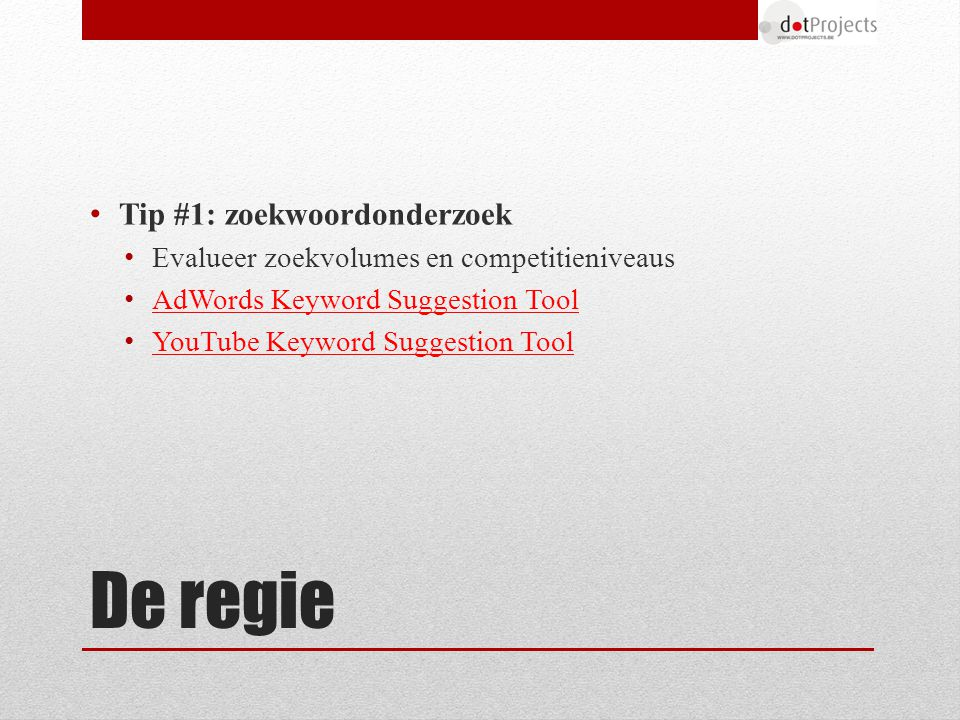 De regie Tip #1: zoekwoordonderzoek Evalueer zoekvolumes en competitieniveaus AdWords Keyword Suggestion Tool YouTube Keyword Suggestion Tool