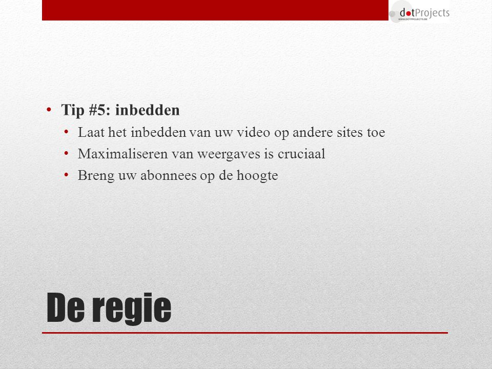 Tip #5: inbedden Laat het inbedden van uw video op andere sites toe Maximaliseren van weergaves is cruciaal Breng uw abonnees op de hoogte