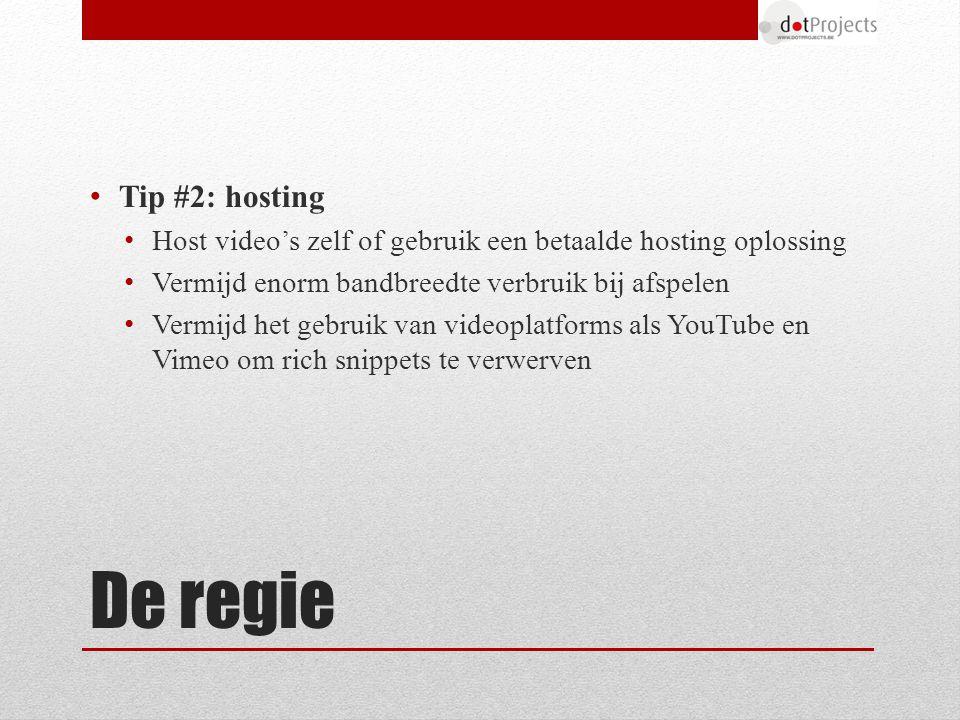 De regie Tip #2: hosting Host video's zelf of gebruik een betaalde hosting oplossing Vermijd enorm bandbreedte verbruik bij afspelen Vermijd het gebruik van videoplatforms als YouTube en Vimeo om rich snippets te verwerven