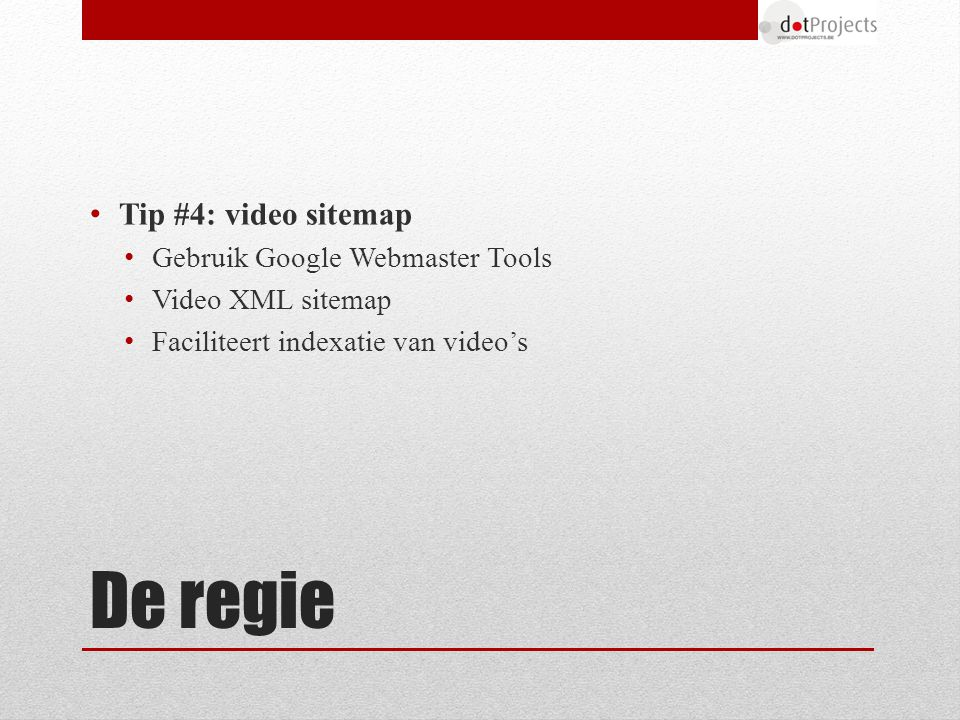 De regie Tip #4: video sitemap Gebruik Google Webmaster Tools Video XML sitemap Faciliteert indexatie van video's