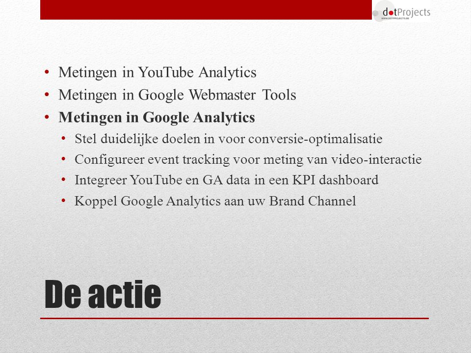 Metingen in YouTube Analytics Metingen in Google Webmaster Tools Metingen in Google Analytics Stel duidelijke doelen in voor conversie-optimalisatie Configureer event tracking voor meting van video-interactie Integreer YouTube en GA data in een KPI dashboard Koppel Google Analytics aan uw Brand Channel De actie