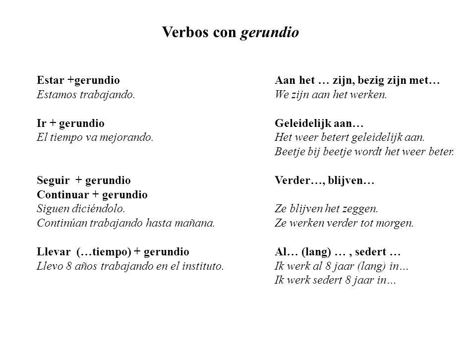 Verbos con gerundio Estar +gerundioAan het … zijn, bezig zijn met… Estamos trabajando. We zijn aan het werken. Ir + gerundioGeleidelijk aan… El tiempo