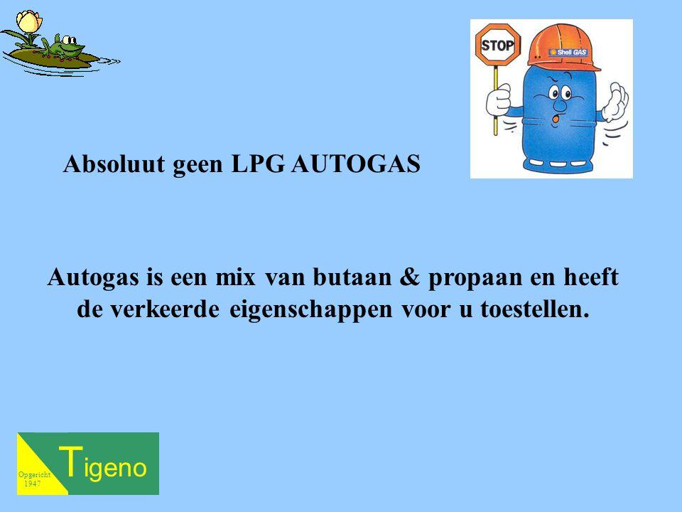 T igeno Opgericht 1947 Absoluut geen LPG AUTOGAS Autogas is een mix van butaan & propaan en heeft de verkeerde eigenschappen voor u toestellen.
