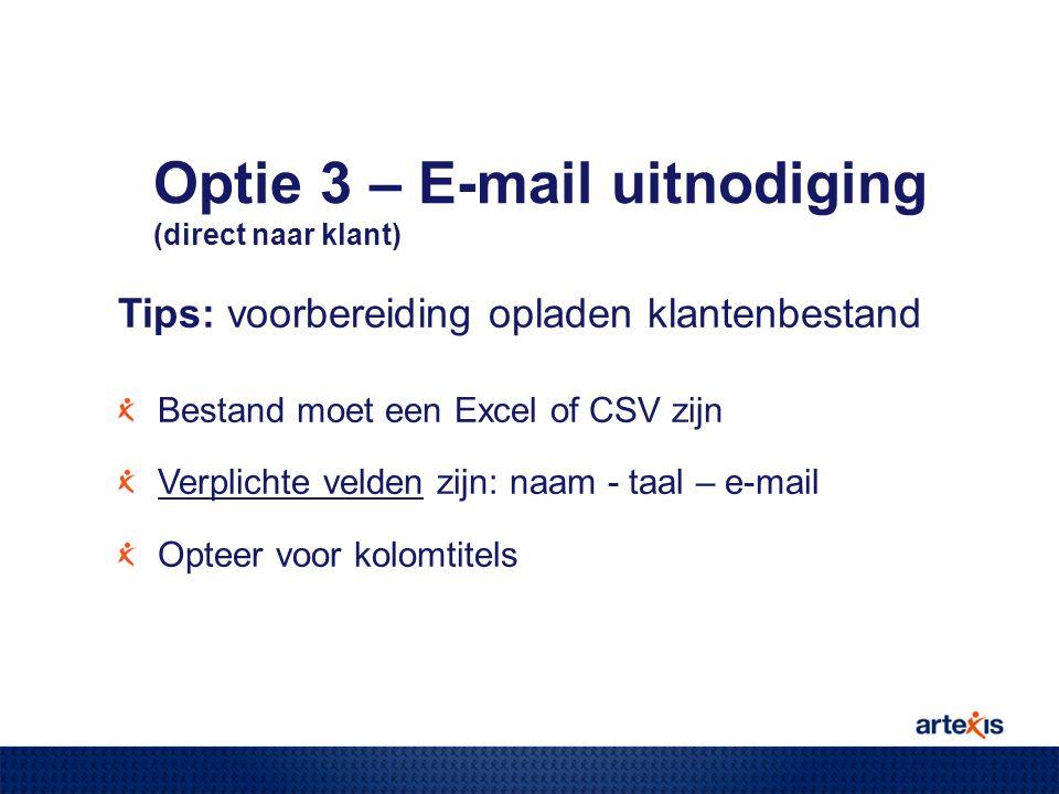 Tips: voorbereiding opladen klantenbestand Bestand moet een Excel of CSV zijn Verplichte velden zijn: naam - taal – e-mail Opteer voor kolomtitels Optie 3 – E-mail uitnodiging (direct naar klant)