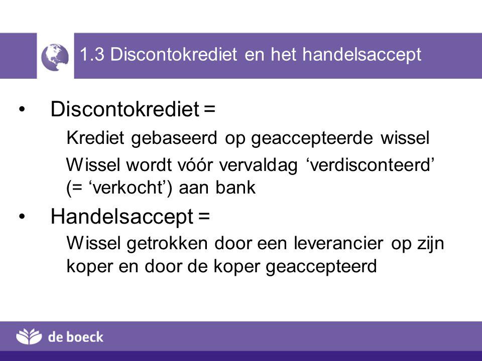 1.3 Discontokrediet en het handelsaccept Discontokrediet = Krediet gebaseerd op geaccepteerde wissel Wissel wordt vóór vervaldag 'verdisconteerd' (= '