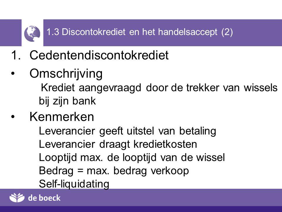 1.3 Discontokrediet en het handelsaccept (2) 1.Cedentendiscontokrediet Omschrijving Krediet aangevraagd door de trekker van wissels bij zijn bank Kenm