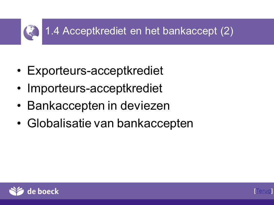 1.4 Acceptkrediet en het bankaccept (2) Exporteurs-acceptkrediet Importeurs-acceptkrediet Bankaccepten in deviezen Globalisatie van bankaccepten [Teru