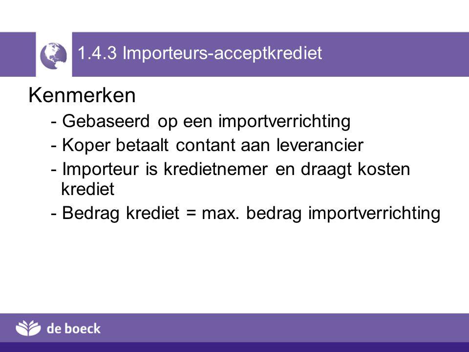 1.4.3 Importeurs-acceptkrediet Kenmerken - Gebaseerd op een importverrichting - Koper betaalt contant aan leverancier - Importeur is kredietnemer en d