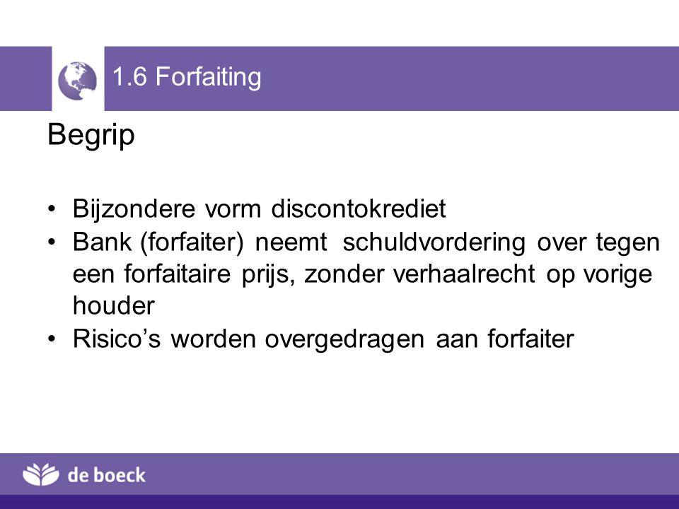 1.6 Forfaiting Begrip Bijzondere vorm discontokrediet Bank (forfaiter) neemt schuldvordering over tegen een forfaitaire prijs, zonder verhaalrecht op