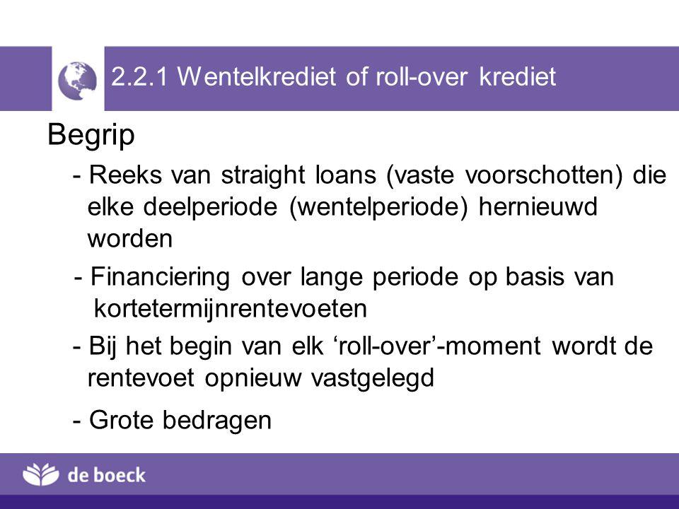 2.2.1 Wentelkrediet of roll-over krediet Begrip - Reeks van straight loans (vaste voorschotten) die elke deelperiode (wentelperiode) hernieuwd worden