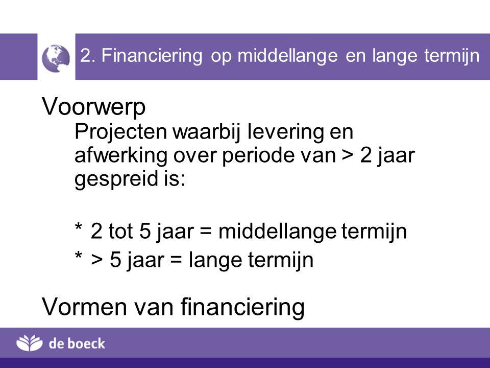 2. Financiering op middellange en lange termijn Voorwerp Projecten waarbij levering en afwerking over periode van > 2 jaar gespreid is: *2 tot 5 jaar