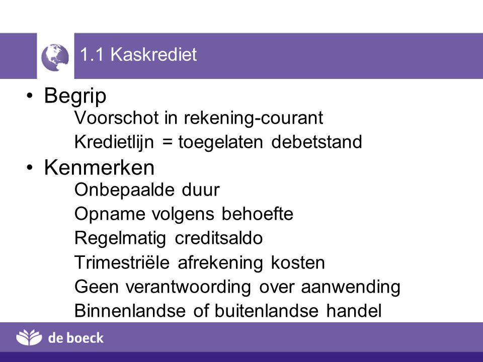 1.1 Kaskrediet Begrip Voorschot in rekening-courant Kredietlijn = toegelaten debetstand Kenmerken Onbepaalde duur Opname volgens behoefte Regelmatig c