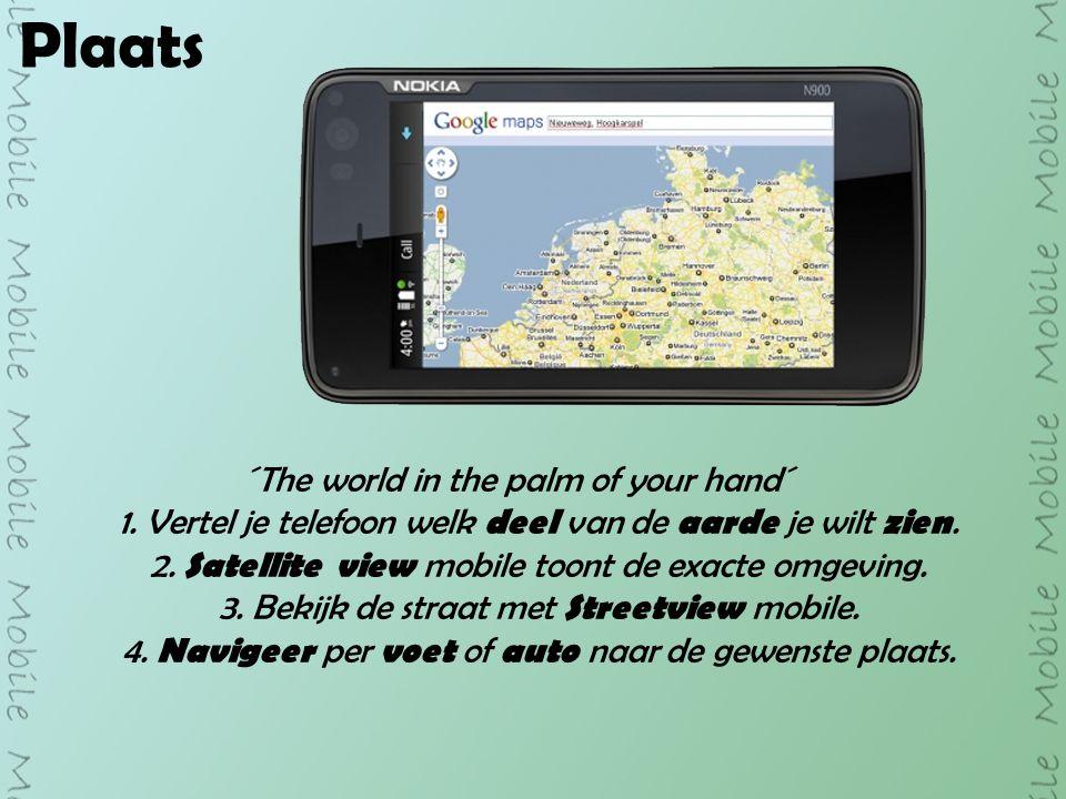 Plaats ´The world in the palm of your hand´ 1. Vertel je telefoon welk deel van de aarde je wilt zien. 2. Satellite view mobile toont de exacte omgevi
