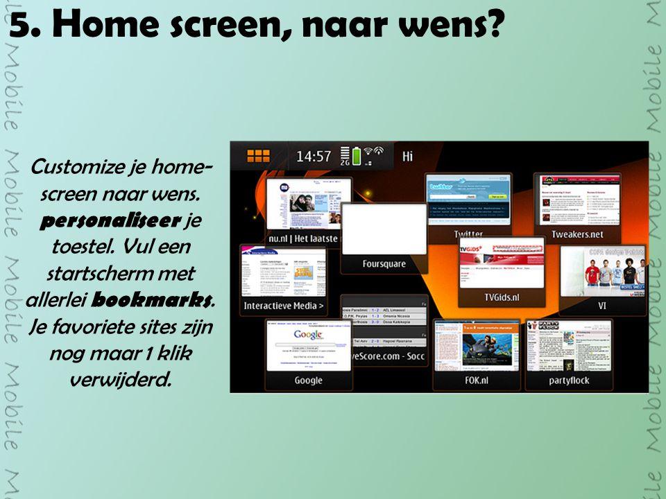 5. Home screen, naar wens. Customize je home- screen naar wens.